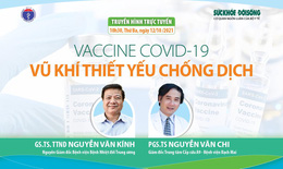 Truyền hình trực tuyến: Vaccine COVID-19, vũ khí thiết yếu chống dịch