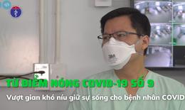 Từ điểm nóng COVID-19 số 9: Vượt gian khó níu giữ sự sống cho bệnh nhân