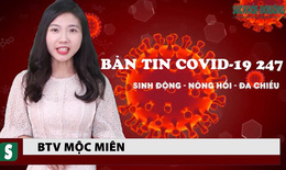 """Bản tin COVID-19 24/7: Bộ trưởng Bộ Y tế yêu cầu Bình Dương quản """"vùng đỏ"""" bằng 5 biện pháp"""