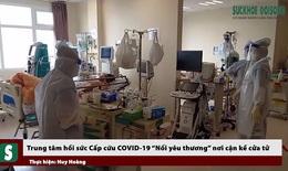 """Trung tâm hồi sức Cấp cứu COVID-19: """"Nối yêu thương"""" nơi cận kề cửa tử"""