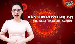 Bản tin COVID-19 24/7: Việt Nam sắp nhận 31 triệu liều vaccine COVID-19, có vaccine cho trẻ 12 - 17 tuổi