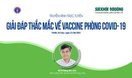 Truyền hình trực tuyến: Giải đáp thắc mắc về vaccine phòng COVID-19