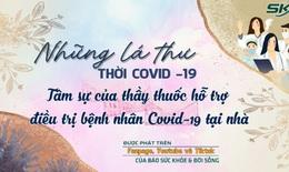 Những lá thư thời COVID- 19: Tâm sự của thầy thuốc hỗ trợ bệnh nhân COVID- 19 điều trị tại nhà