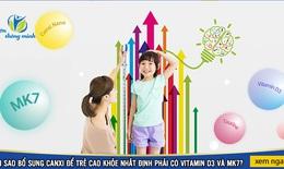 Bổ sung Canxi để trẻ cao lớn khỏe mạnh nhất định phải có Vitamin D3 và MK7