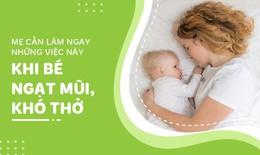 Mẹ cần làm ngay những việc này khi bé ngạt mũi, sổ mũi hoặc khó thở